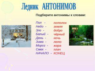 Подберите антонимы к словам: Пол - Небо - Зло - Белый - День - Зима - Мороз