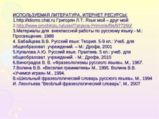 ИСПОЛЬЗУЕМАЯ ЛИТЕРАТУРА, ИТЕРНЕТ РЕСУРСЫ: http://idioms.chat.ru Григорян Л.Т.