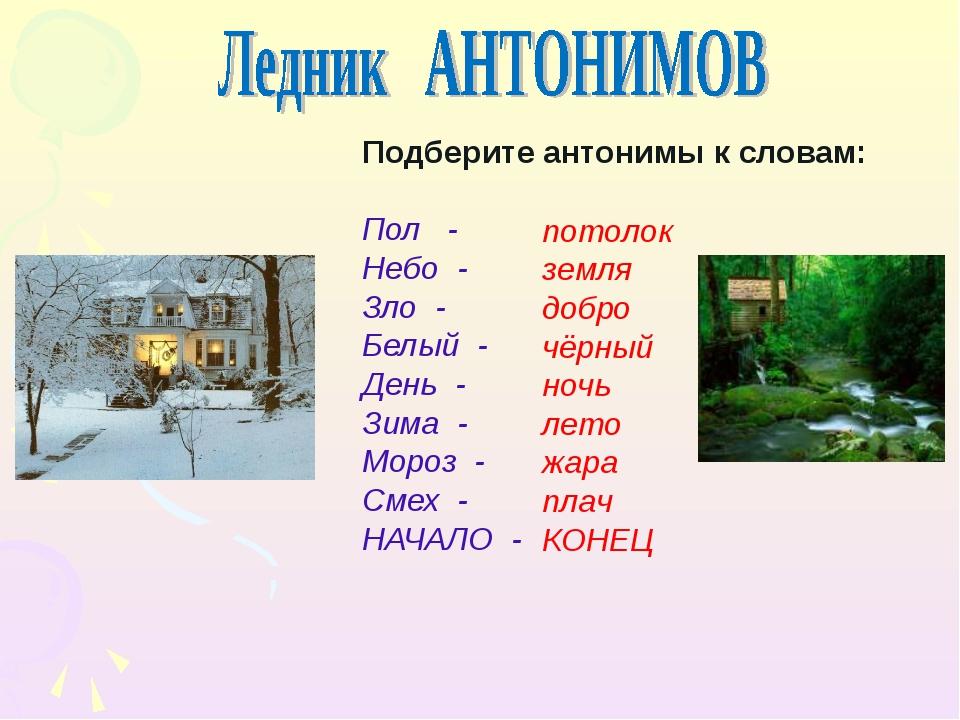 Подберите антонимы к словам: Пол - Небо - Зло - Белый - День - Зима - Мороз...