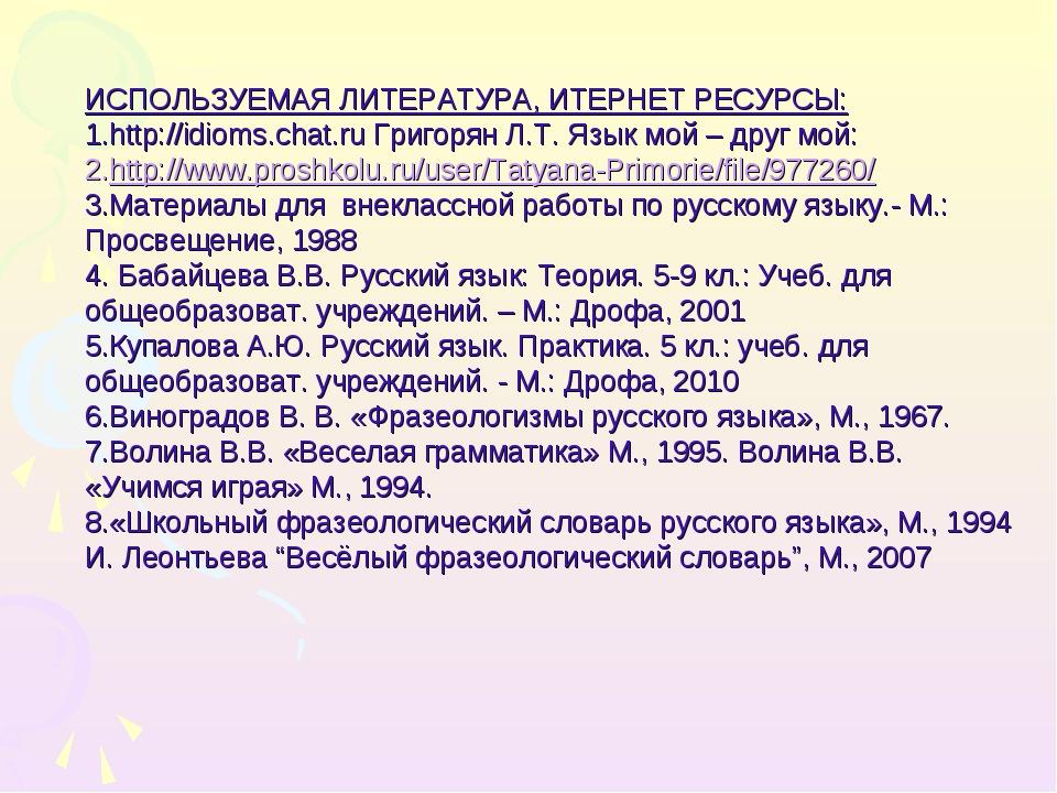 ИСПОЛЬЗУЕМАЯ ЛИТЕРАТУРА, ИТЕРНЕТ РЕСУРСЫ: http://idioms.chat.ru Григорян Л.Т....