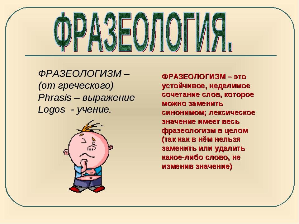 ФРАЗЕОЛОГИЗМ – (от греческого) Phrasis – выражение Logos - учение. ФРАЗЕОЛОГИ...