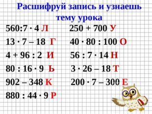 Расшифруй запись и узнаешь тему урока 560:7 · 4 Л 250 + 700 У 13 · 7 – 18 Г 4