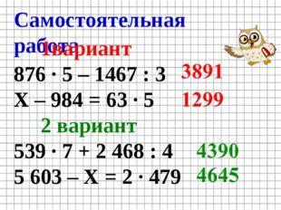Самостоятельная работа 1вариант 876 · 5 – 1467 : 3 Х – 984 = 63 · 5 2 вариант