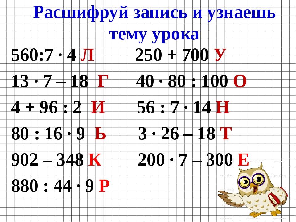 Расшифруй запись и узнаешь тему урока 560:7 · 4 Л 250 + 700 У 13 · 7 – 18 Г 4...