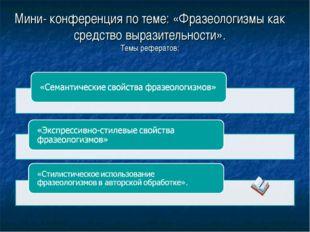 Мини- конференция по теме: «Фразеологизмы как средство выразительности». Темы