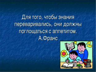 Для того, чтобы знания переваривались, они должны поглощаться с аппетитом. А.