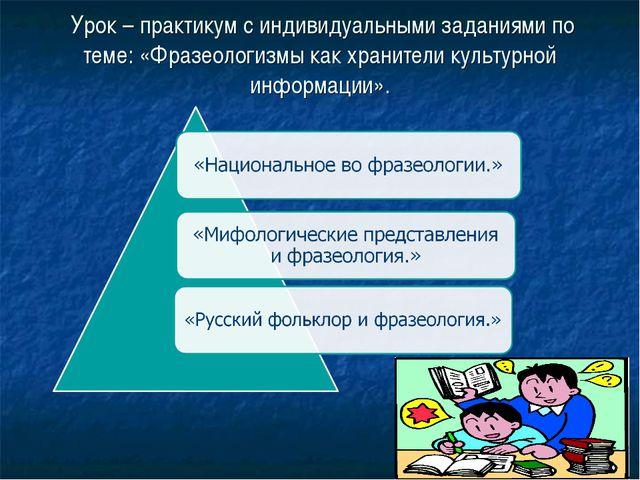 Урок – практикум с индивидуальными заданиями по теме: «Фразеологизмы как хра...
