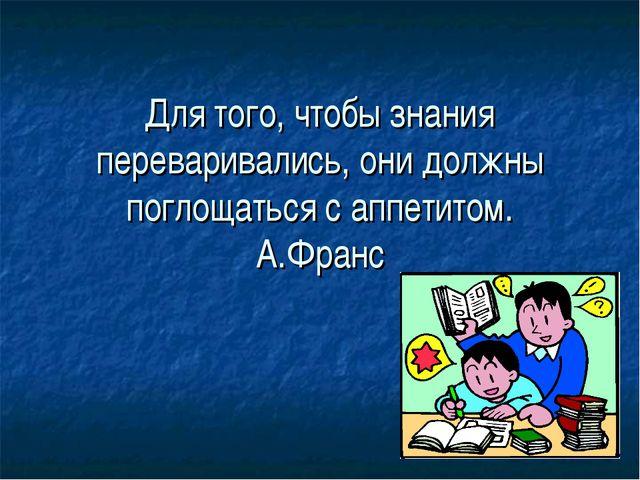 Для того, чтобы знания переваривались, они должны поглощаться с аппетитом. А....