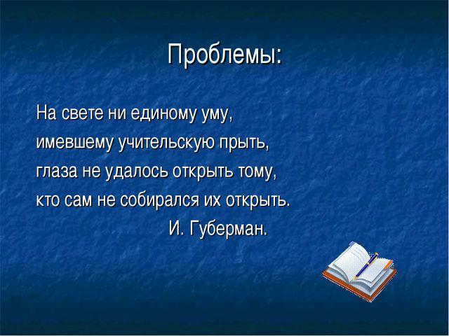 Проблемы: На свете ни единому уму, имевшему учительскую прыть, глаза не удало...