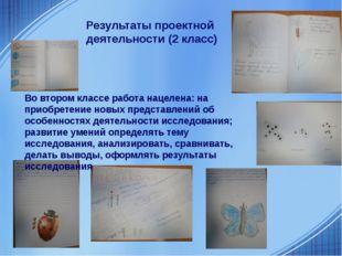 Результаты проектной деятельности (2 класс) Во втором классе работа нацелена:
