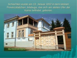 Schischkin wurde am 13. Januar 1832 in dem kleinen Provinzstädchen Jelabuga,