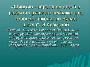 «Шишкин - верстовой столб в развитии русского пейзажа, это человек - школа, н