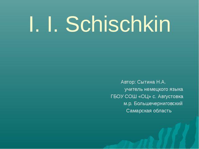 I. I. Schischkin Автор: Сытина Н.А. учитель немецкого языка ГБОУ СОШ «ОЦ» с....