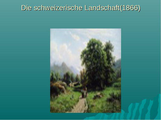 Die schweizerische Landschaft(1866)