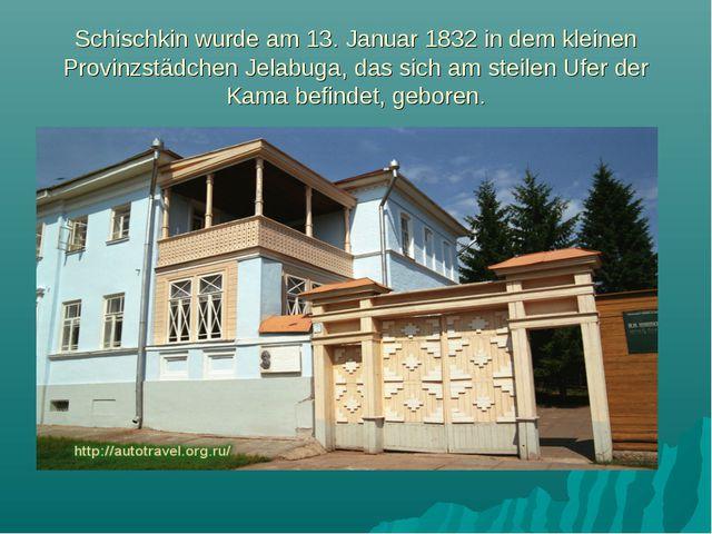 Schischkin wurde am 13. Januar 1832 in dem kleinen Provinzstädchen Jelabuga,...
