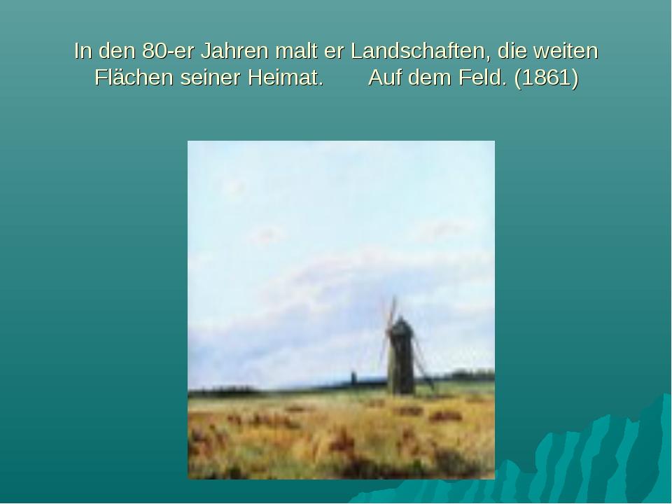 In den 80-er Jahren malt er Landschaften, die weiten Flächen seiner Heimat. A...
