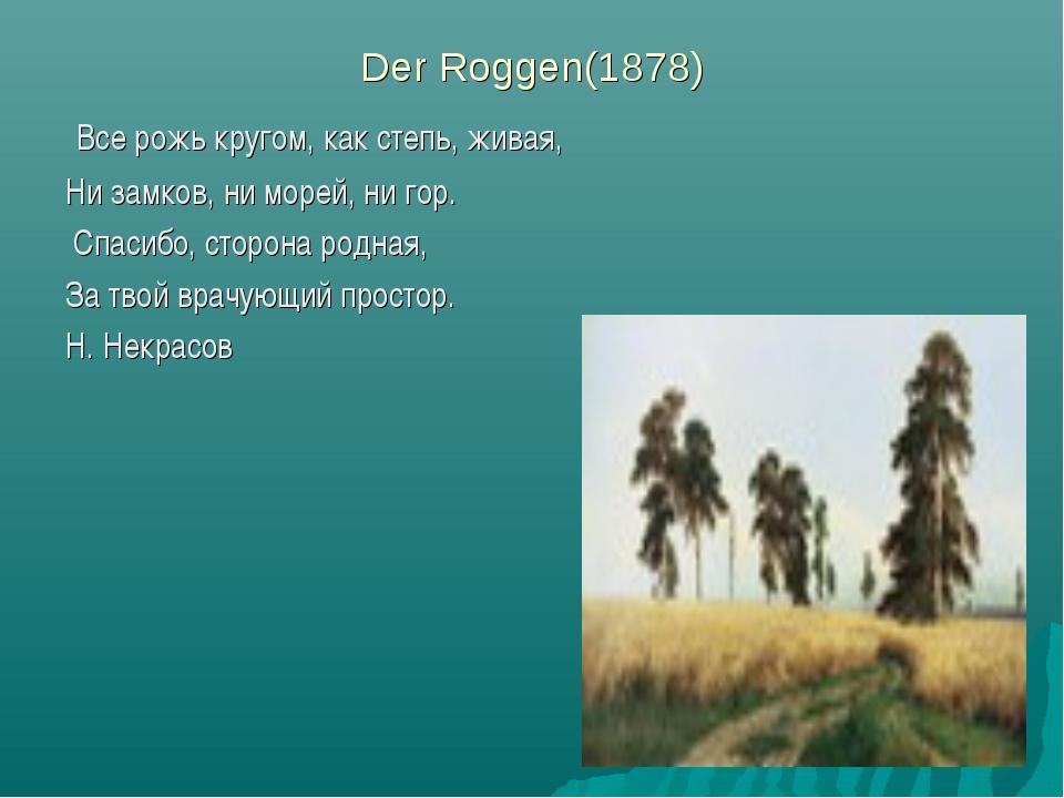Der Roggen(1878) Все рожь кругом, как степь, живая, Ни замков, ни морей, ни...