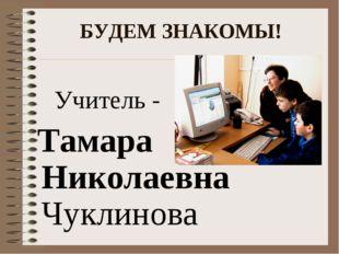 БУДЕМ ЗНАКОМЫ! Учитель - Тамара Николаевна Чуклинова
