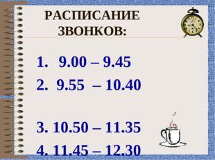 РАСПИСАНИЕ ЗВОНКОВ: 9.00 – 9.45 2. 9.55 – 10.40 3. 10.50 – 11.35 4. 11.45 – 1