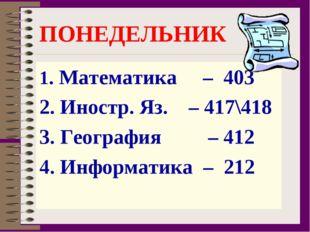 ПОНЕДЕЛЬНИК 1. Математика – 403 2. Иностр. Яз. – 417\418 3. География – 412 4