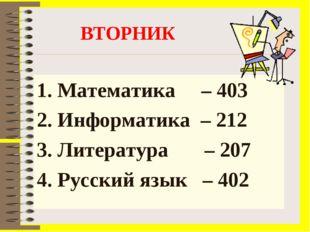 ВТОРНИК Математика – 403 2. Информатика – 212 3. Литература – 207 4. Русский