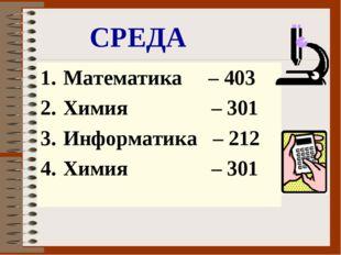 СРЕДА Математика – 403 Химия – 301 Информатика – 212 Химия – 301
