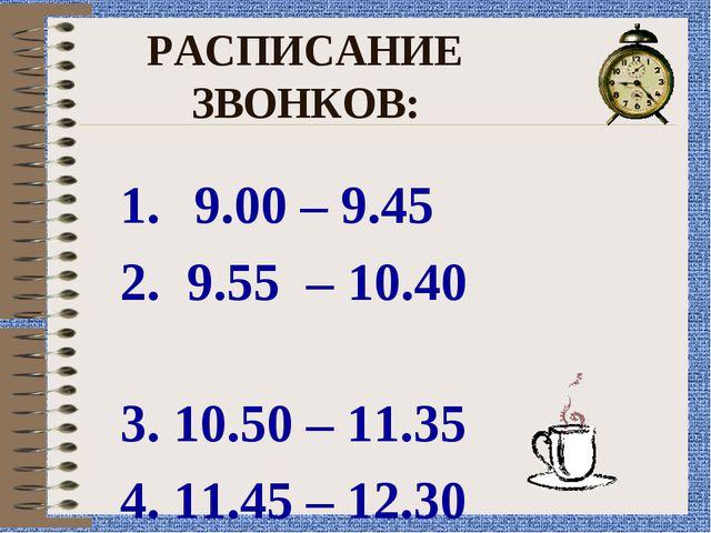 РАСПИСАНИЕ ЗВОНКОВ: 9.00 – 9.45 2. 9.55 – 10.40 3. 10.50 – 11.35 4. 11.45 – 1...