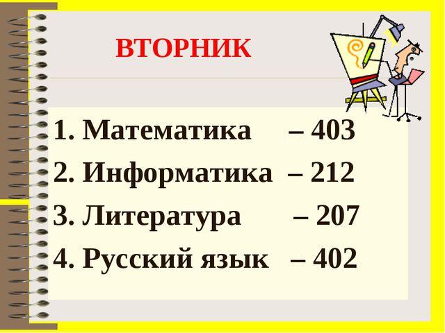 ВТОРНИК Математика – 403 2. Информатика – 212 3. Литература – 207 4. Русский...