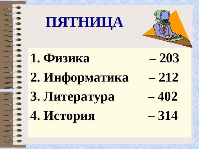 ПЯТНИЦА Физика – 203 Информатика – 212 Литература – 402 История – 314