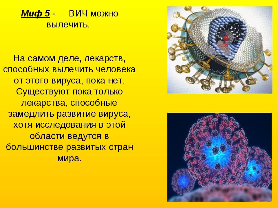 Миф 5 - ВИЧ можно вылечить. На самом деле, лекарств, способных вылечить челов...