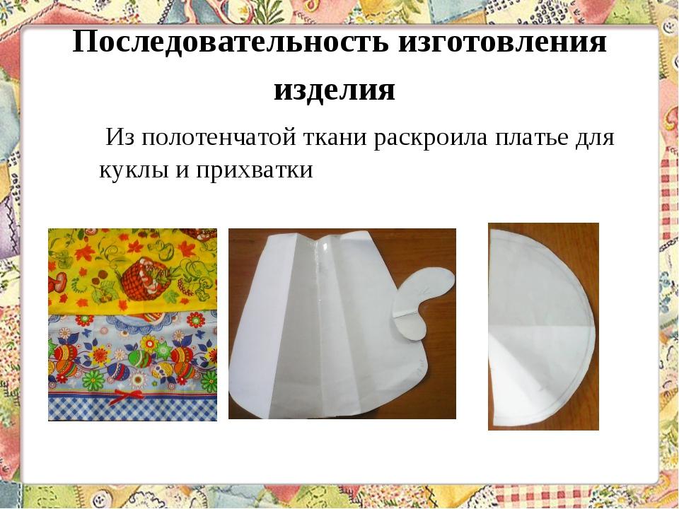 Последовательность изготовления изделия  Из полотенчатой ткани раскроила пла...