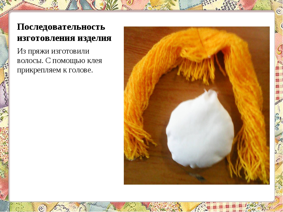 Последовательность изготовления изделия Из пряжи изготовили волосы. С помощью...