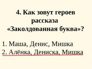 4. Как зовут героев рассказа «Заколдованная буква»? 1. Маша, Денис, Мишка 2.