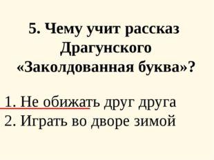 5. Чему учит рассказ Драгунского «Заколдованная буква»? 1. Не обижать друг д