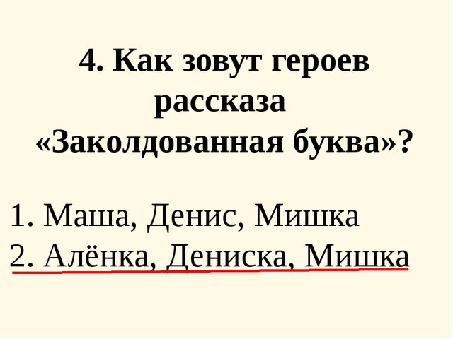 4. Как зовут героев рассказа «Заколдованная буква»? 1. Маша, Денис, Мишка 2....
