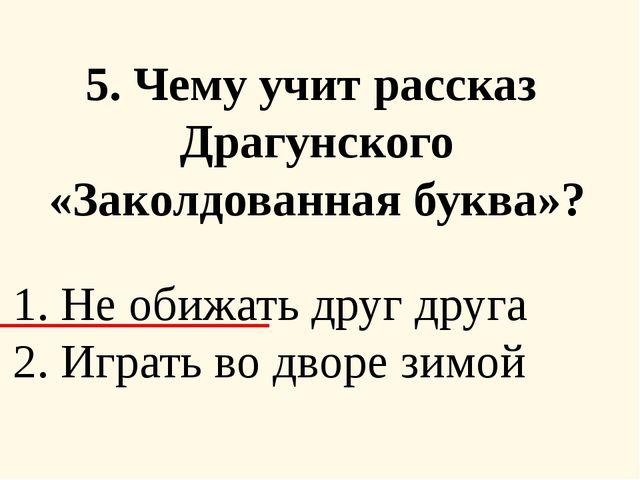 5. Чему учит рассказ Драгунского «Заколдованная буква»? 1. Не обижать друг д...