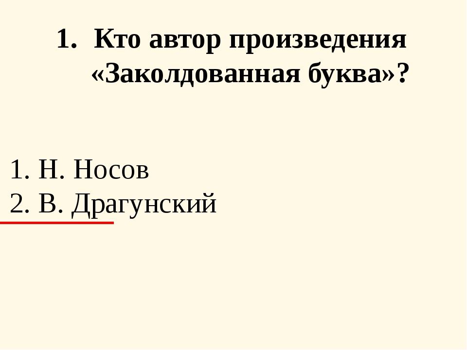 Кто автор произведения «Заколдованная буква»? 1. Н. Носов 2. В. Драгунский