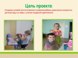 Цель проекта: Создание условий для естественного развития ребенка дошкольного
