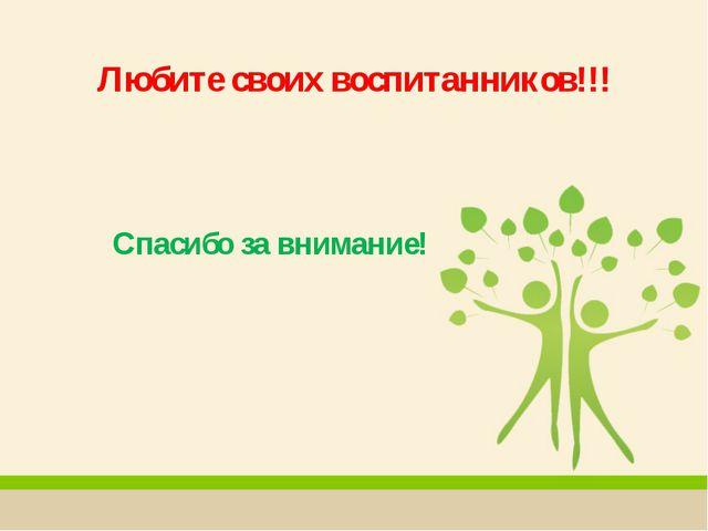 Любите своих воспитанников!!! Спасибо за внимание!