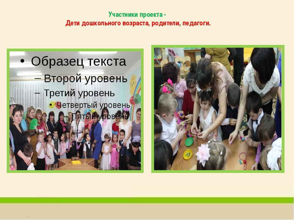 Участники проекта - Дети дошкольного возраста, родители, педагоги.