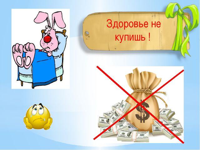 Здоровье не купишь !