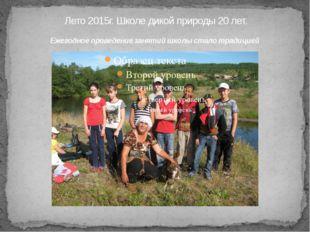 Лето 2015г. Школе дикой природы 20 лет. Ежегодное проведение занятий школы с