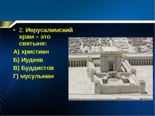 2. Иерусалимский храм – это святыня: А) христиан Б) Иудеев В) Буддистов Г) му