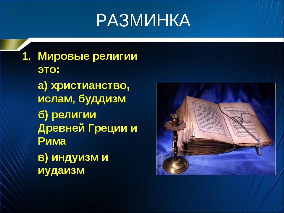 РАЗМИНКА Мировые религии это: а) христианство, ислам, буддизм б) религии Др...