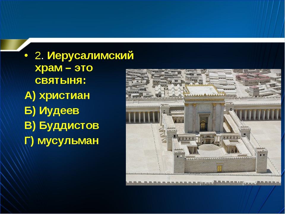 2. Иерусалимский храм – это святыня: А) христиан Б) Иудеев В) Буддистов Г) му...
