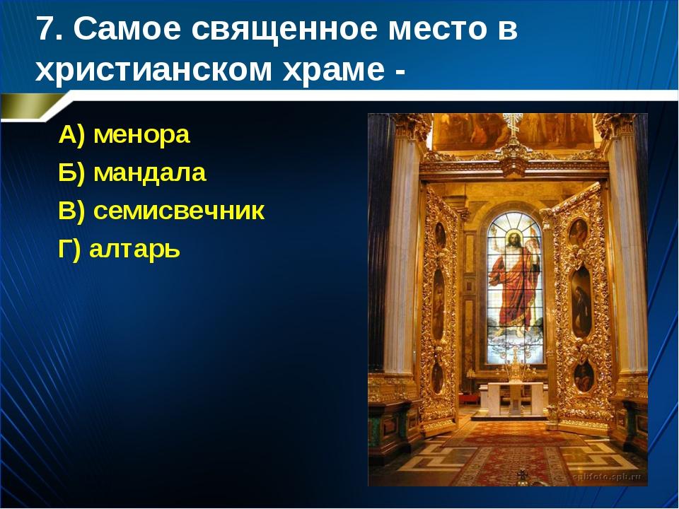 7. Самое священное место в христианском храме - А) менора Б) мандала В) семис...