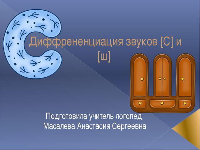 Диффрененциация звуков [С] и [ш] Подготовила учитель логопед Масалева Анастас...
