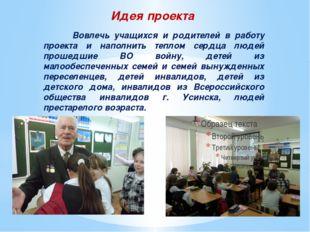 Идея проекта  Вовлечь учащихся и родителей в работу проекта и наполнить тепл