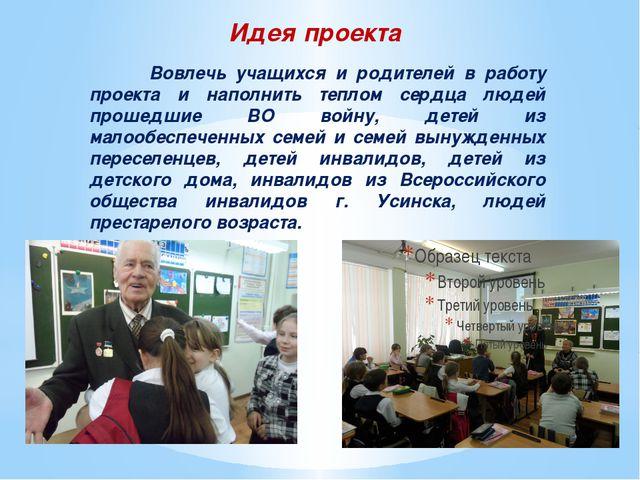 Идея проекта  Вовлечь учащихся и родителей в работу проекта и наполнить тепл...