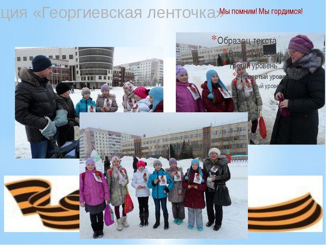 Акция «Георгиевская ленточка» Мы помним! Мы гордимся!